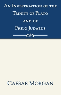 Investigation of the Trinity of Plato and of Philo Judaeus: And of the Effects Which an Attachment to Their Writings Had Upon the Principles and Reaso, Caesar Morgan обложка-превью