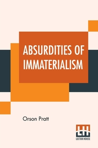Absurdities Of Immaterialism: Or, A Reply To T. W. P. Taylder's Pamphlet, Entitled, 'The Materialism Of The Mormons Or Latter-Day Saints, Examined And Exposed.', Orson Pratt обложка-превью