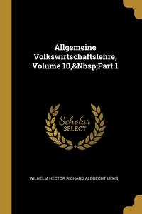 Allgemeine Volkswirtschaftslehre, Volume 10,&Nbsp;Part 1, Wilhelm Hector Richard Albrecht Lexis обложка-превью