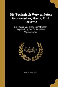 Die Technisch Verwendeten Gummiarten, Harze, Und Balsame: Ein Beitrag Zur Wissenschaftlichen Begründung Der Technischen Waarenkunde, Julius Wiesner обложка-превью