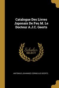 Книга под заказ: «Catalogue Des Livres Japonais De Feu M. Le Docteur A.J.C. Geerts»