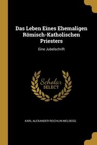 Das Leben Eines Ehemaligen Römisch-Katholischen Priesters: Eine Jubelschrift, Karl Alexander Reichlin-Meldegg обложка-превью