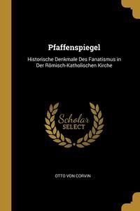 Pfaffenspiegel: Historische Denkmale Des Fanatismus in Der Römisch-Katholischen Kirche, Otto Von Corvin обложка-превью