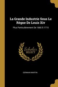 La Grande Industrie Sous Le Règne De Louis Xiv: Plus Particulièrement De 1660 À 1715, Germain Martin обложка-превью