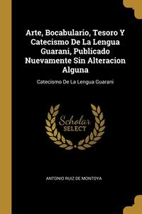 Arte, Bocabulario, Tesoro Y Catecismo De La Lengua Guarani, Publicado Nuevamente Sin Alteracion Alguna: Catecismo De La Lengua Guarani, Antonio Ruiz De Montoya обложка-превью