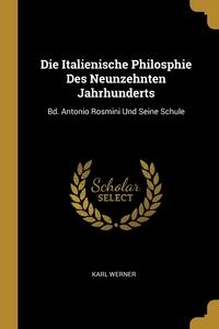 Die Italienische Philosphie Des Neunzehnten Jahrhunderts: Bd. Antonio Rosmini Und Seine Schule, Karl Werner обложка-превью