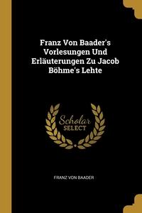 Franz Von Baader's Vorlesungen Und Erläuterungen Zu Jacob Böhme's Lehte, Franz von Baader обложка-превью