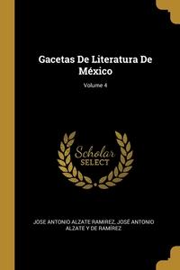 Gacetas De Literatura De México; Volume 4, Jose Antonio Alzate Ramirez, Jose Antonio Alzate Y De Ramirez обложка-превью