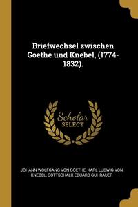 Briefwechsel zwischen Goethe und Knebel, (1774-1832)., Johann Wolfgang Von Goethe, Karl Ludwig von Knebel, Gottschalk Eduard Guhrauer обложка-превью