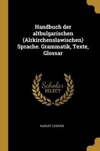 Handbuch der altbulgarischen (Alrkirchenslawischen) Sprache. Grammatik, Texte, Glossar, August Leskien обложка-превью