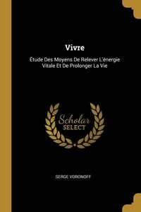 Vivre: Étude Des Moyens De Relever L'énergie Vitale Et De Prolonger La Vie, Serge Voronoff обложка-превью