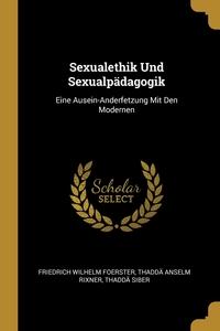Sexualethik Und Sexualpädagogik: Eine Ausein-Anderfetzung Mit Den Modernen, Friedrich Wilhelm Foerster, Thadda Anselm Rixner, Thadda Siber обложка-превью