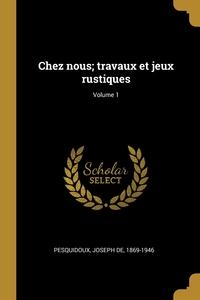 Книга под заказ: «Chez nous; travaux et jeux rustiques; Volume 1»