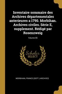 Книга под заказ: «Inventaire sommaire des Archives départementales anterieures a 1790. Morbihan. Archives civiles. Série E, supplement. Rédigé par Rosenzweig; Volume 05»