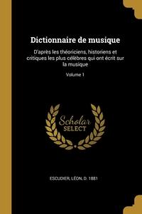 Dictionnaire de musique: D'après les théoriciens, historiens et critiques les plus célèbres qui ont écrit sur la musique; Volume 1, Leon d. 1881 Escudier обложка-превью