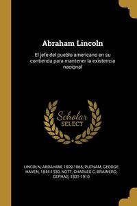 Abraham Lincoln: El jefe del pueblo americano en su contienda para mantener la existencia nacional, Lincoln Abraham 1809-1865, George Haven 1844-1930 Putnam, Nott Charles C обложка-превью