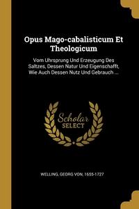 Opus Mago-cabalisticum Et Theologicum: Vom Uhrsprung Und Erzeugung Des Saltzes, Dessen Natur Und Eigenschafft, Wie Auch Dessen Nutz Und Gebrauch ..., Georg von 1655-1727 Welling обложка-превью