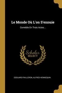 Le Monde Où L'on S'ennuie: Comédie En Trois Actes..., Edouard Pailleron, Alfred Hennequin обложка-превью