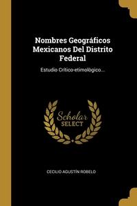 Nombres Geográficos Mexicanos Del Distrito Federal: Estudio Crítico-etimològico..., Cecilio Agustin Robelo обложка-превью