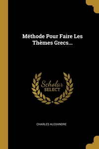 Méthode Pour Faire Les Thèmes Grecs..., Charles Alexandre обложка-превью