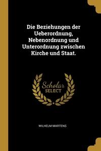 Die Beziehungen der Ueberordnung, Nebenordnung und Unterordnung zwischen Kirche und Staat., Wilhelm Martens обложка-превью