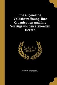 Die allgemeine Volksbewaffnung, ihre Organisation und ihre Vorzüge vor den stehenden Heeren, Johann Sporschil обложка-превью