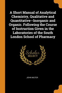 Книга под заказ: «A Short Manual of Analytical Chemistry, Qualitative and Quantitative--Inorganic and Organic. Following the Course of Instruction Given in the Laboratories of the South London School of Pharmacy»
