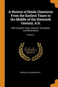 A History of Hindu Chemistry From the Earliest Times to the Middle of the Sixteenth Century, A.D.: With Sanskrit Texts, Variants, Translation and Illustrations; Volume 1, Prafulla Chandra Ray обложка-превью