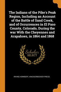 The Indians of the Pike's Peak Region, Including an Account of the Battle of Sand Creek, and of Occurrences in El Paso County, Colorado, During the war With the Cheyennes and Arapahoes, in 1864 and 1868, Irving Howbert, Knickerbocker Press обложка-превью