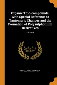 Organic Thio-compounds, With Special Reference to Tautomeric Changes and the Formation of Polysulphonium Derivatives; Volume 1, Prafulla Chandra Ray обложка-превью
