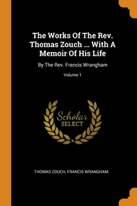 The Works Of The Rev. Thomas Zouch ... With A Memoir Of His Life: By The Rev. Francis Wrangham; Volume 1, Thomas Zouch, Francis Wrangham обложка-превью