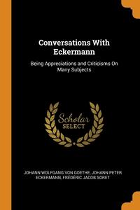 Conversations With Eckermann: Being Appreciations and Criticisms On Many Subjects, Johann Wolfgang Von Goethe, Johann Peter Eckermann, Frederic Jacob Soret обложка-превью