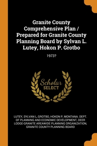 Granite County Comprehensive Plan / Prepared for Granite County Planning Board by Sylvan L. Lutey, Hokon P. Grotbo: 1973?, Sylvan L Lutey, Hokon P Grotbo, Montana. Dept. of Planning and Economic обложка-превью