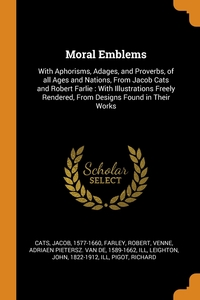 Moral Emblems: With Aphorisms, Adages, and Proverbs, of all Ages and Nations, From Jacob Cats and Robert Farlie : With Illustrations Freely Rendered, From Designs Found in Their Works, Jacob Cats, Robert Farley, Adriaen Pietersz. van de 1589-16 Venne обложка-превью
