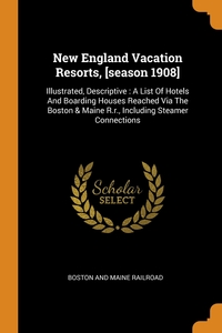 New England Vacation Resorts, [season 1908]: Illustrated, Descriptive : A List Of Hotels And Boarding Houses Reached Via The Boston & Maine R.r., Including Steamer Connections, Boston And Maine Railroad обложка-превью