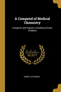 A Compend of Medical Chemistry: Inorganic and Organic, Including Urinary Analysis, Henry Leffmann обложка-превью
