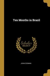 Ten Months in Brazil, John Codman обложка-превью
