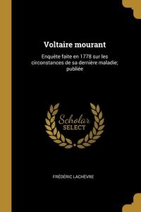 Voltaire mourant: Enquête faite en 1778 sur les circonstances de sa dernière maladie; publiée, Frederic Lachevre обложка-превью