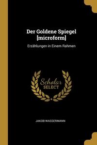 Der Goldene Spiegel [microform]: Erzählungen in Einem Rahmen, Jakob Wassermann обложка-превью