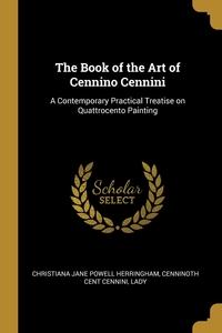 The Book of the Art of Cennino Cennini: A Contemporary Practical Treatise on Quattrocento Painting, Christiana Jane Powell Herringham, Cenninoth cent Cennini, Lady обложка-превью