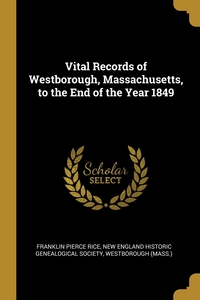 Vital Records of Westborough, Massachusetts, to the End of the Year 1849, Franklin Pierce Rice, New England Historic Genealogical Societ, Westborough (Mass.) обложка-превью