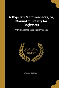 A Popular California Flora, or, Manual of Botany for Beginners: With Illustrated Introductory Lesso, Volney Rattan обложка-превью