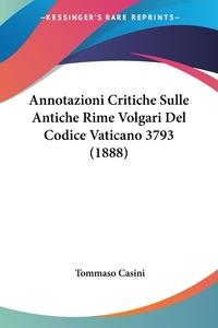 Annotazioni Critiche Sulle Antiche Rime Volgari Del Codice Vaticano 3793 (1888), Tommaso Casini обложка-превью
