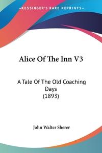 Alice Of The Inn V3: A Tale Of The Old Coaching Days (1893), John Walter Sherer обложка-превью