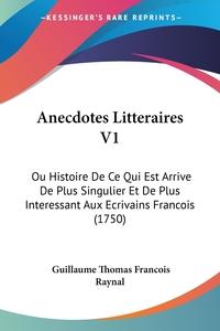 Anecdotes Litteraires V1: Ou Histoire De Ce Qui Est Arrive De Plus Singulier Et De Plus Interessant Aux Ecrivains Francois (1750), Guillaume Thomas Francois Raynal обложка-превью