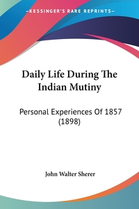 Daily Life During The Indian Mutiny: Personal Experiences Of 1857 (1898), John Walter Sherer обложка-превью
