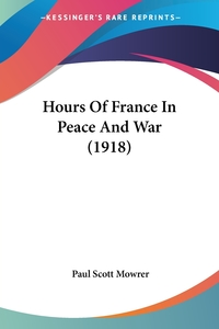 Hours Of France In Peace And War (1918), Paul Scott Mowrer обложка-превью