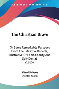 The Christian Brave: Or Some Remarkable Passages From The Life Of A. Roberts, Illustrative Of Faith, Charity, And Self-Denial (1865), Alfred Roberts, Thomas Seavill обложка-превью