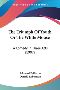 The Triumph Of Youth Or The White Mouse: A Comedy In Three Acts (1907), Edouard Pailleron обложка-превью