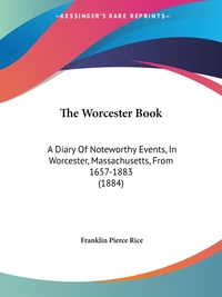 The Worcester Book: A Diary Of Noteworthy Events, In Worcester, Massachusetts, From 1657-1883 (1884), Franklin Pierce Rice обложка-превью
